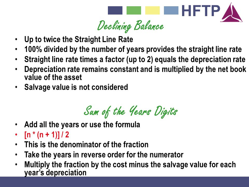 HFTP Declining Balance Up to twice the Straight Line Rate 100% divided by the number of years provides the straight line rate Straight line rate times a factor (up to 2) equals the depreciation rate Depreciation rate remains constant and is multiplied by the net book value of the asset Salvage value is not considered Sum of the Years Digits Add all the years or use the formula [n * (n + 1)] / 2 This is the denominator of the fraction Take the years in reverse order for the numerator Multiply the fraction by the cost minus the salvage value for each years depreciation