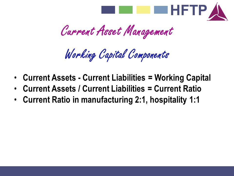 HFTP Current Asset Management Working Capital Components Current Assets - Current Liabilities = Working Capital Current Assets / Current Liabilities =