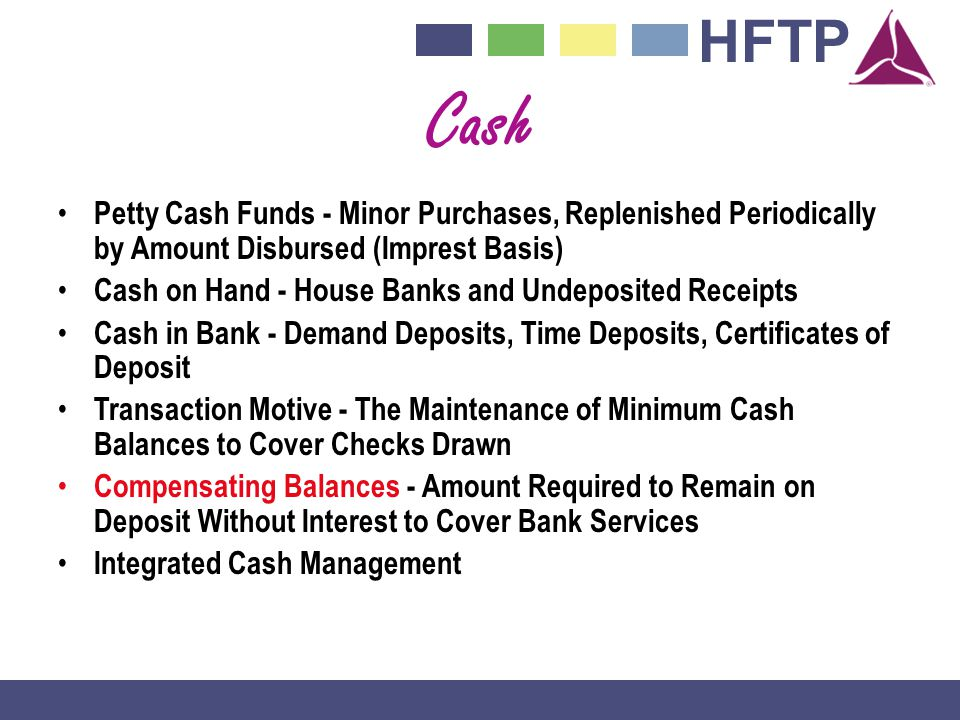 HFTP Cash Petty Cash Funds - Minor Purchases, Replenished Periodically by Amount Disbursed (Imprest Basis) Cash on Hand - House Banks and Undeposited Receipts Cash in Bank - Demand Deposits, Time Deposits, Certificates of Deposit Transaction Motive - The Maintenance of Minimum Cash Balances to Cover Checks Drawn Compensating Balances - Amount Required to Remain on Deposit Without Interest to Cover Bank Services Integrated Cash Management