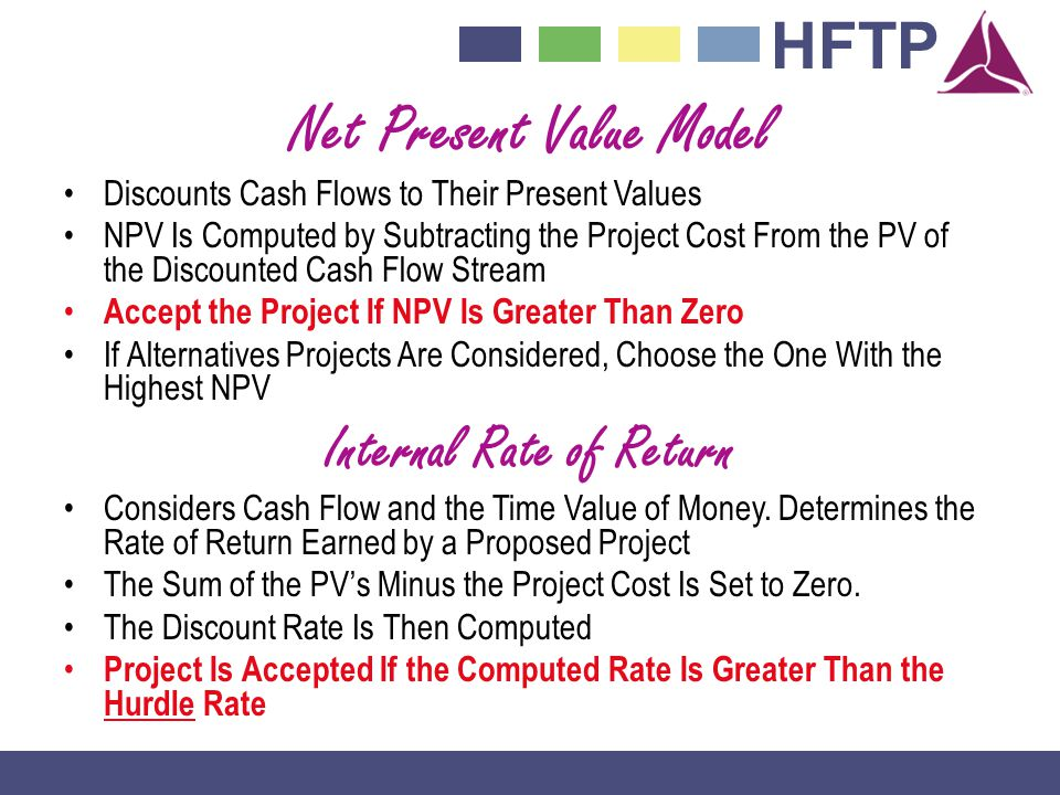 HFTP Net Present Value Model Discounts Cash Flows to Their Present Values NPV Is Computed by Subtracting the Project Cost From the PV of the Discounted Cash Flow Stream Accept the Project If NPV Is Greater Than Zero If Alternatives Projects Are Considered, Choose the One With the Highest NPV Internal Rate of Return Considers Cash Flow and the Time Value of Money.