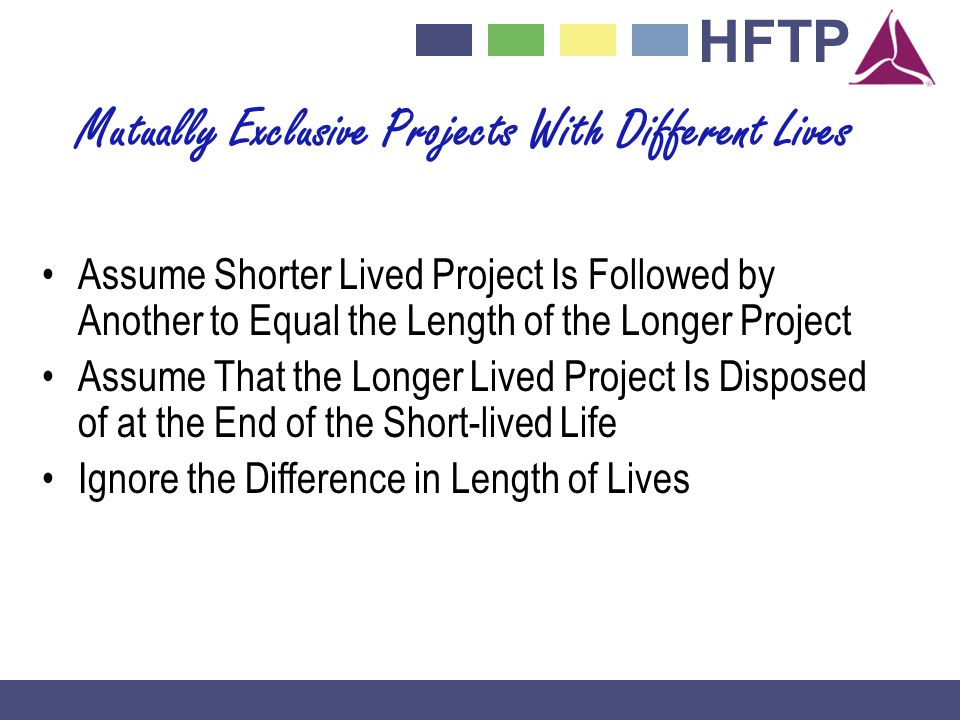 HFTP Mutually Exclusive Projects With Different Lives Assume Shorter Lived Project Is Followed by Another to Equal the Length of the Longer Project Assume That the Longer Lived Project Is Disposed of at the End of the Short-lived Life Ignore the Difference in Length of Lives