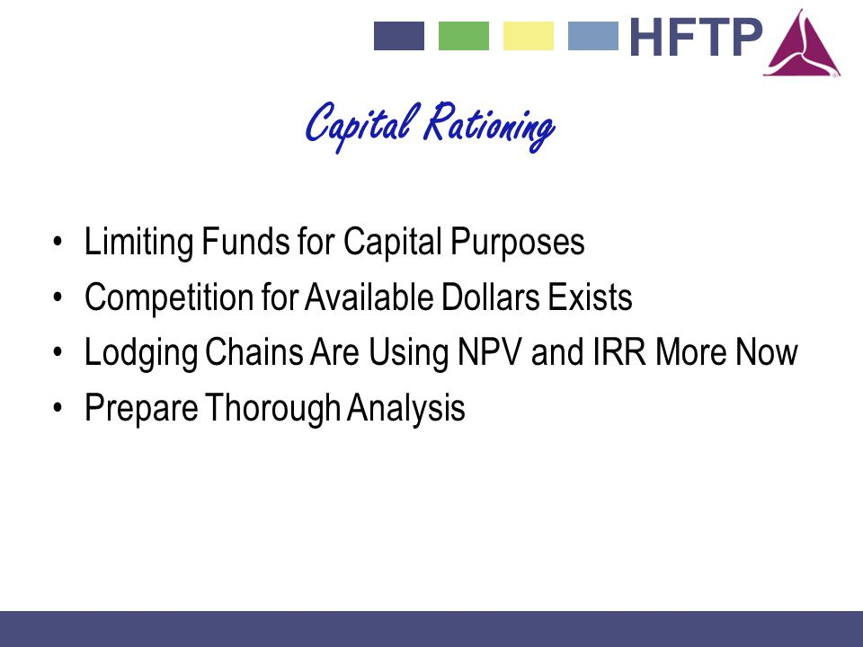 HFTP Capital Rationing Limiting Funds for Capital Purposes Competition for Available Dollars Exists Lodging Chains Are Using NPV and IRR More Now Prepare Thorough Analysis