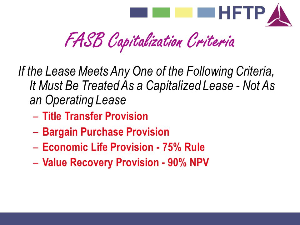HFTP FASB Capitalization Criteria If the Lease Meets Any One of the Following Criteria, It Must Be Treated As a Capitalized Lease - Not As an Operating Lease – Title Transfer Provision – Bargain Purchase Provision – Economic Life Provision - 75% Rule – Value Recovery Provision - 90% NPV