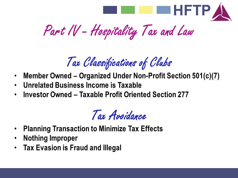 HFTP Part IV - Hospitality Tax and Law Tax Classifications of Clubs Member Owned – Organized Under Non-Profit Section 501(c)(7) Unrelated Business Income is Taxable Investor Owned – Taxable Profit Oriented Section 277 Tax Avoidance Planning Transaction to Minimize Tax Effects Nothing Improper Tax Evasion is Fraud and Illegal