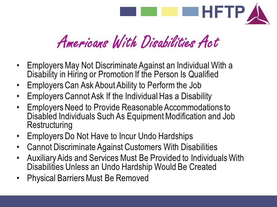HFTP Americans With Disabilities Act Employers May Not Discriminate Against an Individual With a Disability in Hiring or Promotion If the Person Is Qualified Employers Can Ask About Ability to Perform the Job Employers Cannot Ask If the Individual Has a Disability Employers Need to Provide Reasonable Accommodations to Disabled Individuals Such As Equipment Modification and Job Restructuring Employers Do Not Have to Incur Undo Hardships Cannot Discriminate Against Customers With Disabilities Auxiliary Aids and Services Must Be Provided to Individuals With Disabilities Unless an Undo Hardship Would Be Created Physical Barriers Must Be Removed