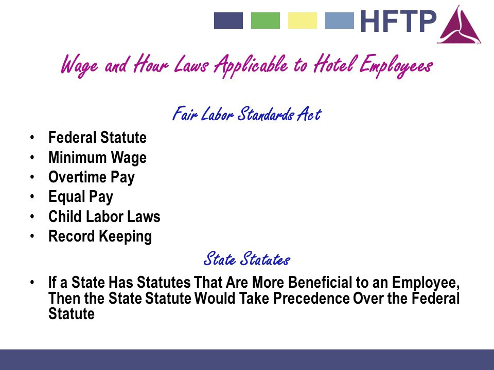 HFTP Wage and Hour Laws Applicable to Hotel Employees Fair Labor Standards Act Federal Statute Minimum Wage Overtime Pay Equal Pay Child Labor Laws Record Keeping State Statutes If a State Has Statutes That Are More Beneficial to an Employee, Then the State Statute Would Take Precedence Over the Federal Statute