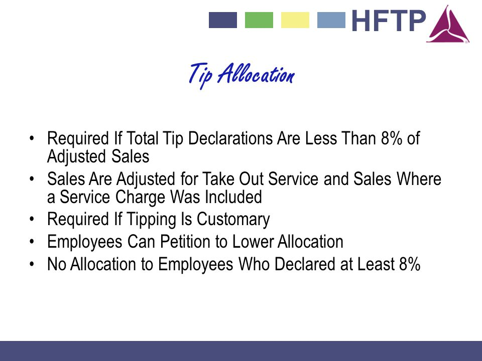 HFTP Tip Allocation Required If Total Tip Declarations Are Less Than 8% of Adjusted Sales Sales Are Adjusted for Take Out Service and Sales Where a Service Charge Was Included Required If Tipping Is Customary Employees Can Petition to Lower Allocation No Allocation to Employees Who Declared at Least 8%