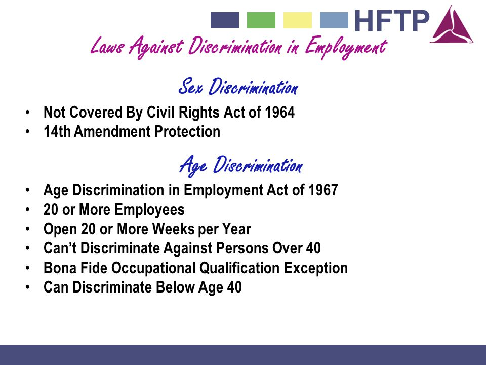HFTP Laws Against Discrimination in Employment Sex Discrimination Not Covered By Civil Rights Act of 1964 14th Amendment Protection Age Discrimination Age Discrimination in Employment Act of 1967 20 or More Employees Open 20 or More Weeks per Year Cant Discriminate Against Persons Over 40 Bona Fide Occupational Qualification Exception Can Discriminate Below Age 40