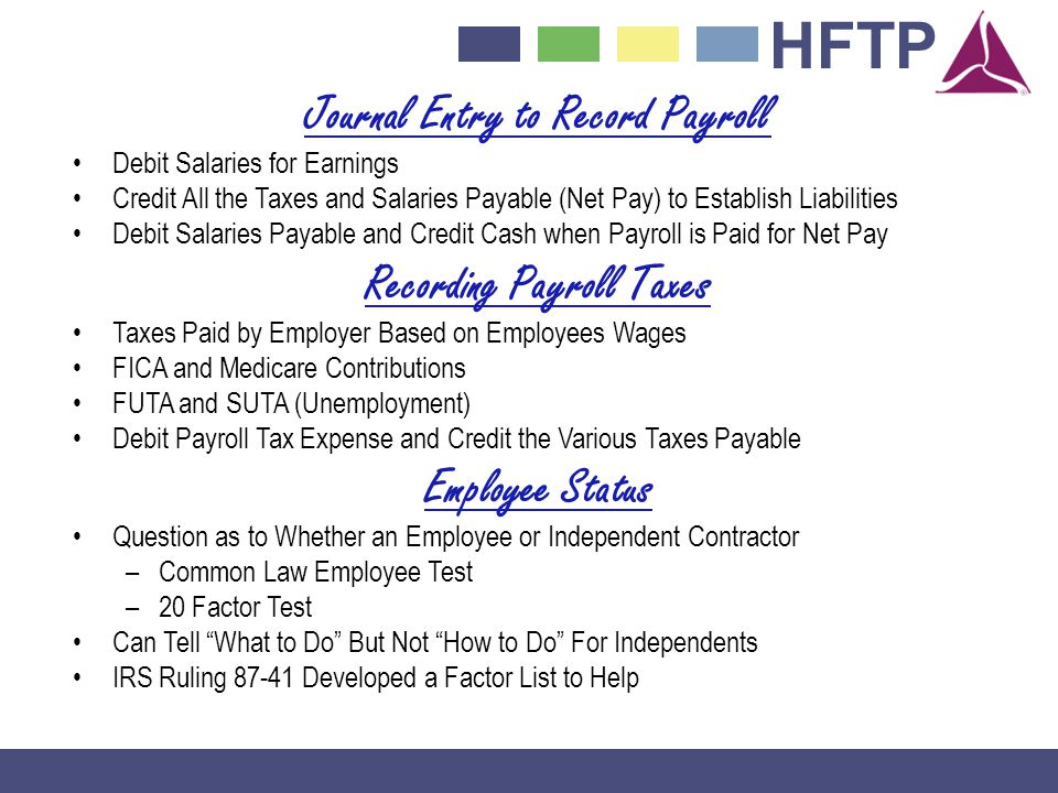 HFTP Journal Entry to Record Payroll Debit Salaries for Earnings Credit All the Taxes and Salaries Payable (Net Pay) to Establish Liabilities Debit Salaries Payable and Credit Cash when Payroll is Paid for Net Pay Recording Payroll Taxes Taxes Paid by Employer Based on Employees Wages FICA and Medicare Contributions FUTA and SUTA (Unemployment) Debit Payroll Tax Expense and Credit the Various Taxes Payable Employee Status Question as to Whether an Employee or Independent Contractor –Common Law Employee Test –20 Factor Test Can Tell What to Do But Not How to Do For Independents IRS Ruling 87-41 Developed a Factor List to Help