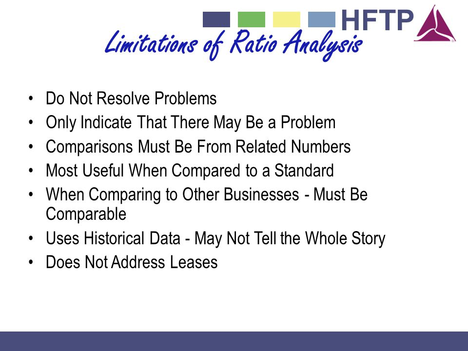 HFTP Limitations of Ratio Analysis Do Not Resolve Problems Only Indicate That There May Be a Problem Comparisons Must Be From Related Numbers Most Useful When Compared to a Standard When Comparing to Other Businesses - Must Be Comparable Uses Historical Data - May Not Tell the Whole Story Does Not Address Leases