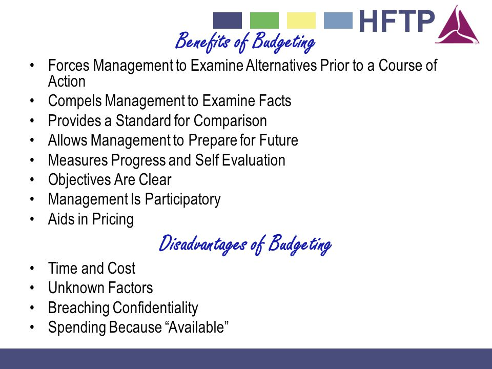 HFTP Benefits of Budgeting Forces Management to Examine Alternatives Prior to a Course of Action Compels Management to Examine Facts Provides a Standard for Comparison Allows Management to Prepare for Future Measures Progress and Self Evaluation Objectives Are Clear Management Is Participatory Aids in Pricing Disadvantages of Budgeting Time and Cost Unknown Factors Breaching Confidentiality Spending Because Available