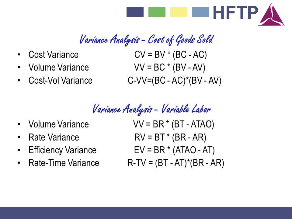 HFTP Variance Analysis - Cost of Goods Sold Cost VarianceCV = BV * (BC - AC) Volume Variance VV = BC * (BV - AV) Cost-Vol Variance C-VV=(BC - AC)*(BV