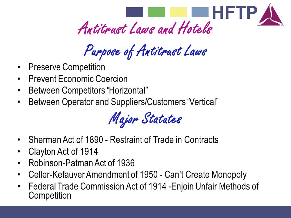 HFTP Antitrust Laws and Hotels Purpose of Antitrust Laws Preserve Competition Prevent Economic Coercion Between Competitors Horizontal Between Operator and Suppliers/Customers Vertical Major Statutes Sherman Act of 1890 - Restraint of Trade in Contracts Clayton Act of 1914 Robinson-Patman Act of 1936 Celler-Kefauver Amendment of 1950 - Cant Create Monopoly Federal Trade Commission Act of 1914 -Enjoin Unfair Methods of Competition