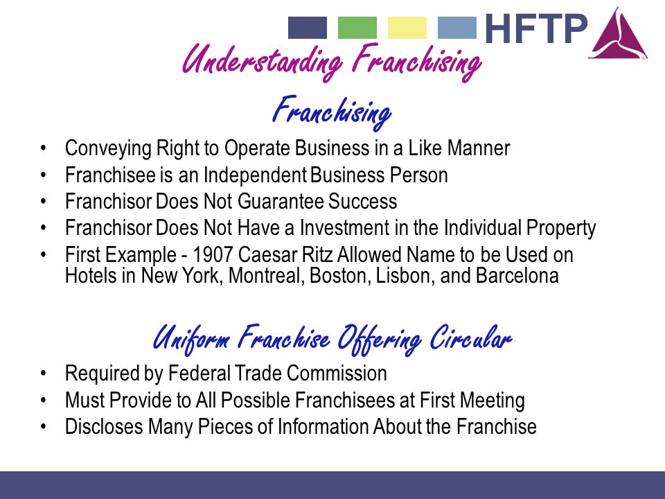 HFTP Understanding Franchising Franchising Conveying Right to Operate Business in a Like Manner Franchisee is an Independent Business Person Franchisor Does Not Guarantee Success Franchisor Does Not Have a Investment in the Individual Property First Example - 1907 Caesar Ritz Allowed Name to be Used on Hotels in New York, Montreal, Boston, Lisbon, and Barcelona Uniform Franchise Offering Circular Required by Federal Trade Commission Must Provide to All Possible Franchisees at First Meeting Discloses Many Pieces of Information About the Franchise