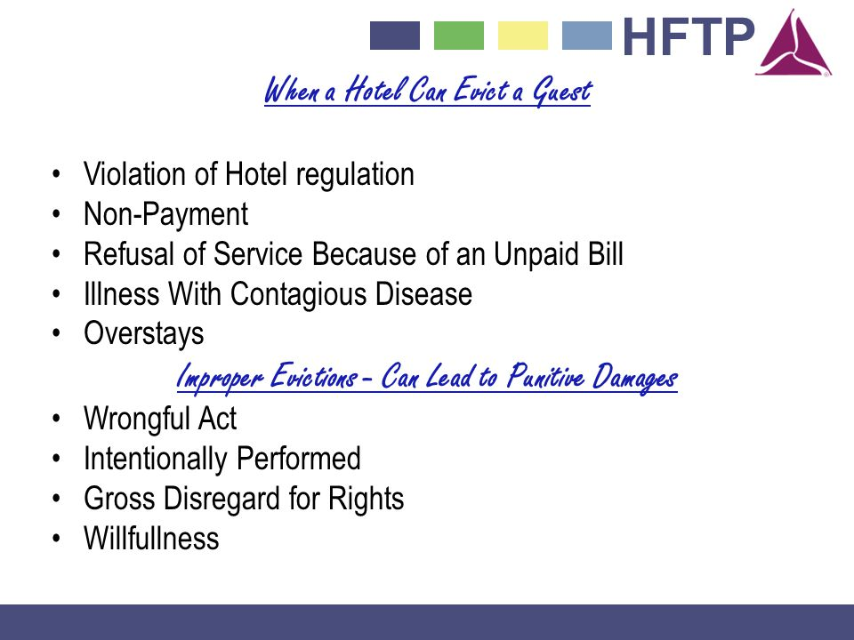 HFTP When a Hotel Can Evict a Guest Violation of Hotel regulation Non-Payment Refusal of Service Because of an Unpaid Bill Illness With Contagious Disease Overstays Improper Evictions - Can Lead to Punitive Damages Wrongful Act Intentionally Performed Gross Disregard for Rights Willfullness
