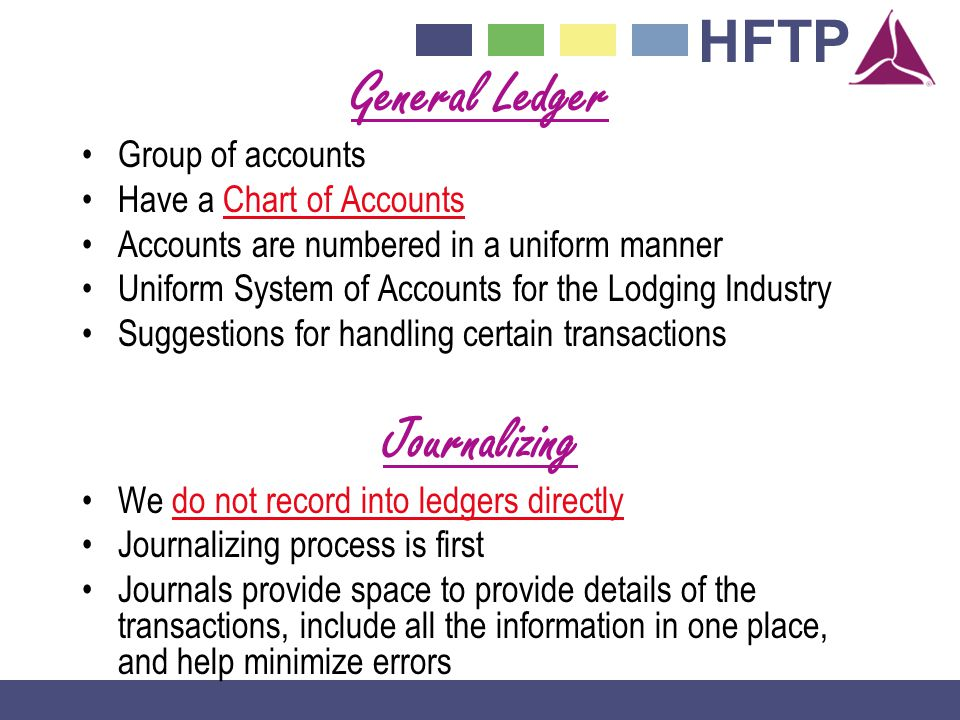 HFTP General Ledger Group of accounts Have a Chart of Accounts Accounts are numbered in a uniform manner Uniform System of Accounts for the Lodging Industry Suggestions for handling certain transactions Journalizing We do not record into ledgers directly Journalizing process is first Journals provide space to provide details of the transactions, include all the information in one place, and help minimize errors