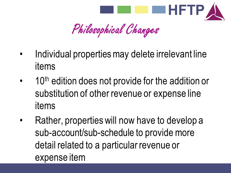 HFTP Philosophical Changes Individual properties may delete irrelevant line items 10 th edition does not provide for the addition or substitution of other revenue or expense line items Rather, properties will now have to develop a sub-account/sub-schedule to provide more detail related to a particular revenue or expense item