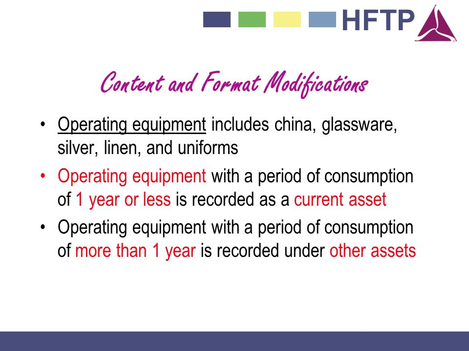 HFTP Content and Format Modifications Operating equipment includes china, glassware, silver, linen, and uniforms Operating equipment with a period of consumption of 1 year or less is recorded as a current asset Operating equipment with a period of consumption of more than 1 year is recorded under other assets