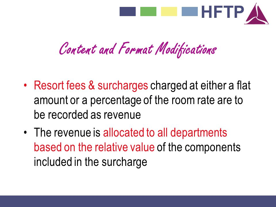 HFTP Content and Format Modifications Resort fees & surcharges charged at either a flat amount or a percentage of the room rate are to be recorded as revenue The revenue is allocated to all departments based on the relative value of the components included in the surcharge