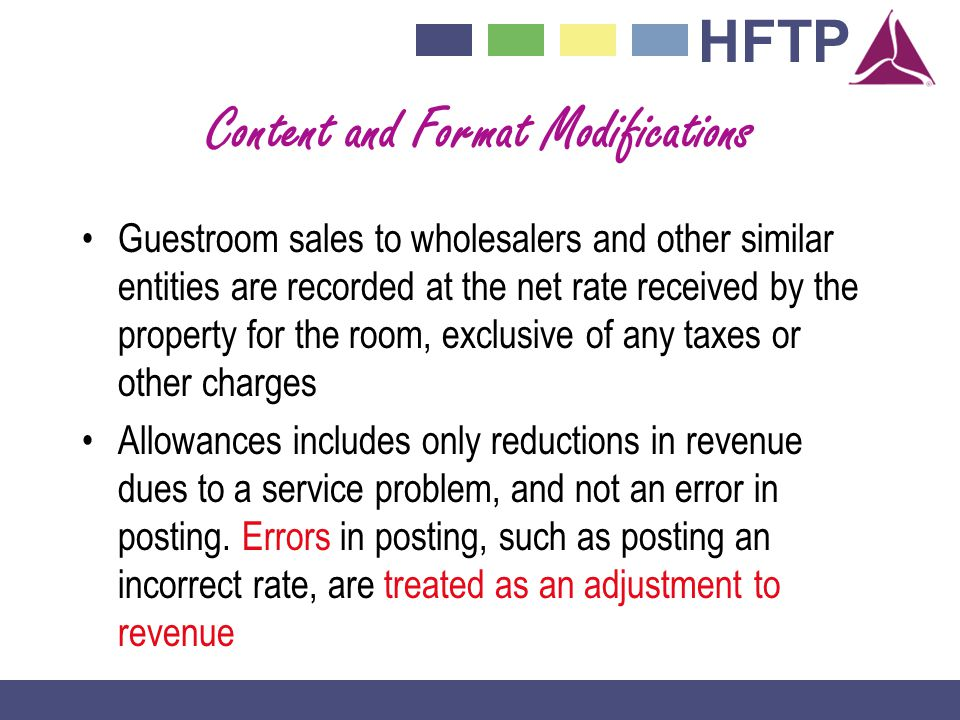 HFTP Content and Format Modifications Guestroom sales to wholesalers and other similar entities are recorded at the net rate received by the property for the room, exclusive of any taxes or other charges Allowances includes only reductions in revenue dues to a service problem, and not an error in posting.