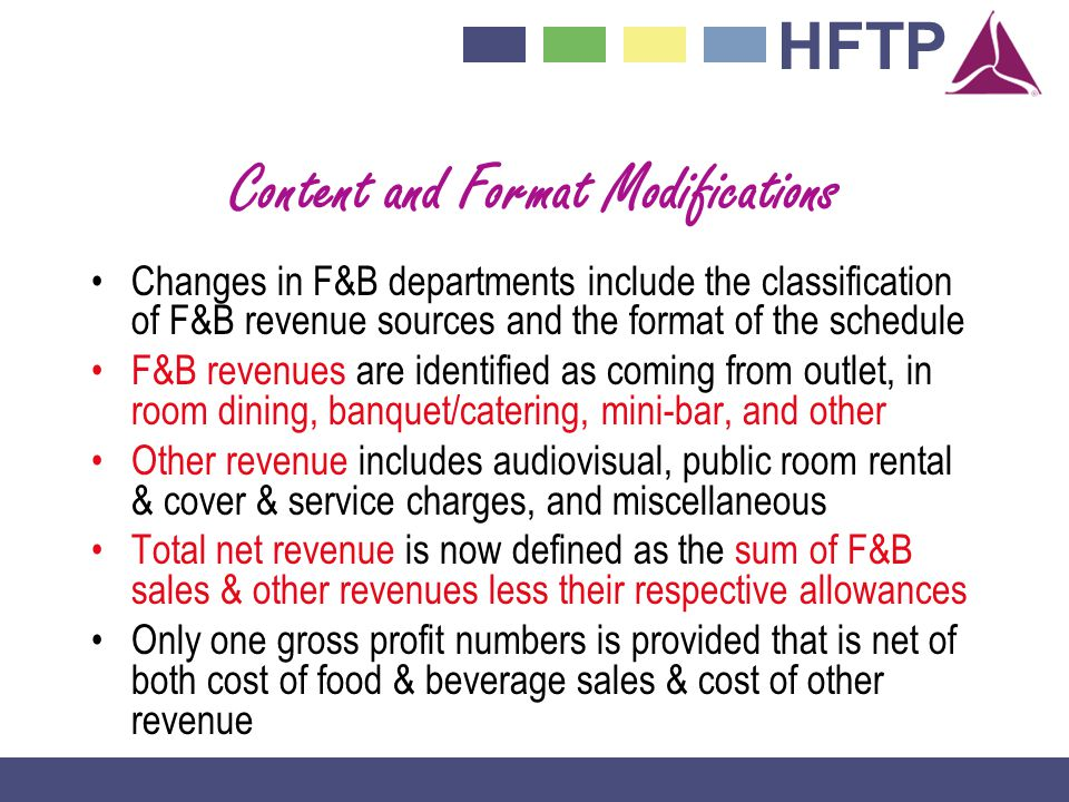 HFTP Content and Format Modifications Changes in F&B departments include the classification of F&B revenue sources and the format of the schedule F&B revenues are identified as coming from outlet, in room dining, banquet/catering, mini-bar, and other Other revenue includes audiovisual, public room rental & cover & service charges, and miscellaneous Total net revenue is now defined as the sum of F&B sales & other revenues less their respective allowances Only one gross profit numbers is provided that is net of both cost of food & beverage sales & cost of other revenue