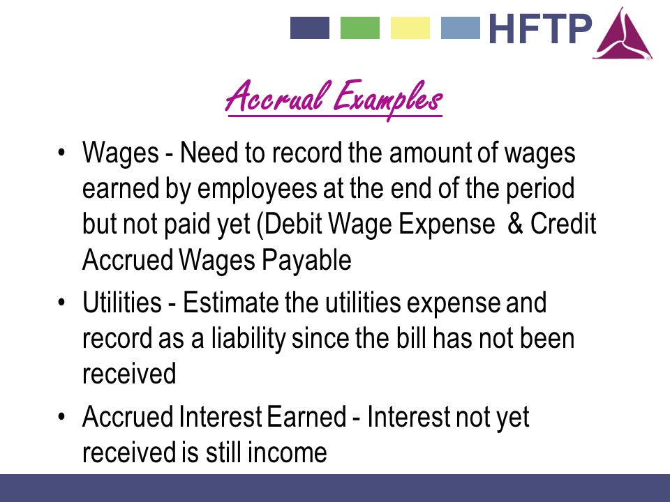 HFTP Accrual Examples Wages - Need to record the amount of wages earned by employees at the end of the period but not paid yet (Debit Wage Expense & Credit Accrued Wages Payable Utilities - Estimate the utilities expense and record as a liability since the bill has not been received Accrued Interest Earned - Interest not yet received is still income