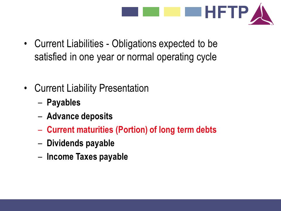 HFTP Current Liabilities - Obligations expected to be satisfied in one year or normal operating cycle Current Liability Presentation – Payables – Advance deposits – Current maturities (Portion) of long term debts – Dividends payable – Income Taxes payable