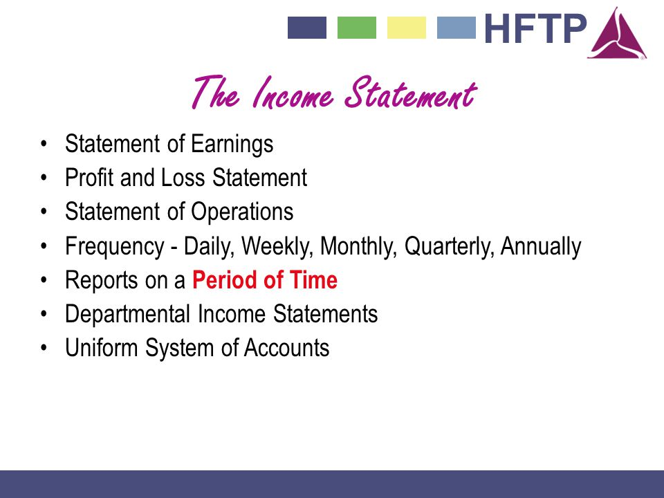 HFTP The Income Statement Statement of Earnings Profit and Loss Statement Statement of Operations Frequency - Daily, Weekly, Monthly, Quarterly, Annually Reports on a Period of Time Departmental Income Statements Uniform System of Accounts