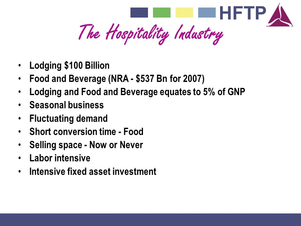 HFTP The Hospitality Industry Lodging $100 Billion Food and Beverage (NRA - $537 Bn for 2007) Lodging and Food and Beverage equates to 5% of GNP Seasonal business Fluctuating demand Short conversion time - Food Selling space - Now or Never Labor intensive Intensive fixed asset investment
