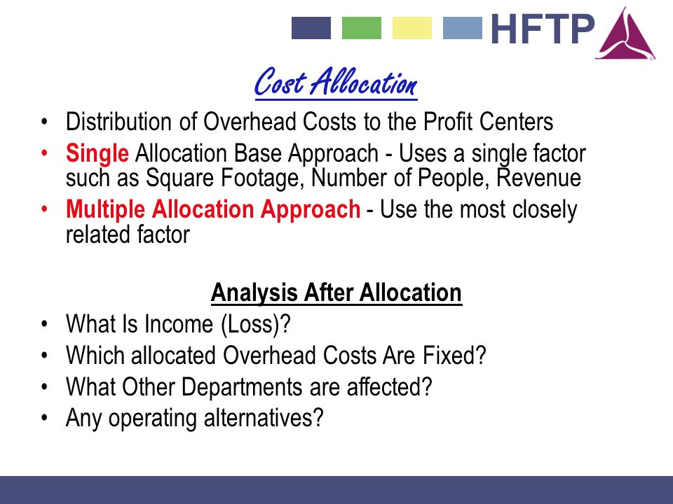HFTP Cost Allocation Distribution of Overhead Costs to the Profit Centers Single Allocation Base Approach - Uses a single factor such as Square Footage, Number of People, Revenue Multiple Allocation Approach - Use the most closely related factor Analysis After Allocation What Is Income (Loss).