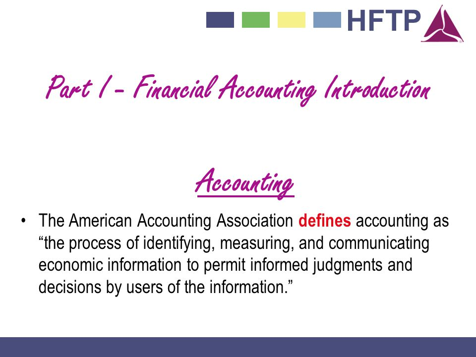 HFTP Part I - Financial Accounting Introduction Accounting The American Accounting Association defines accounting as the process of identifying, measuring, and communicating economic information to permit informed judgments and decisions by users of the information.