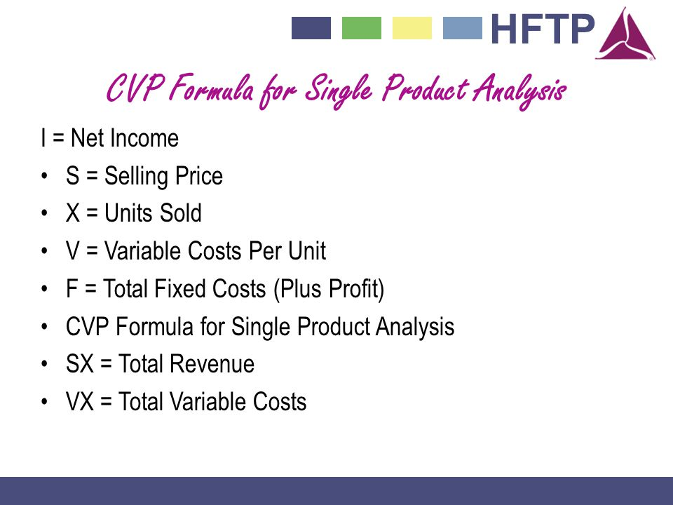 HFTP CVP Formula for Single Product Analysis I = Net Income S = Selling Price X = Units Sold V = Variable Costs Per Unit F = Total Fixed Costs (Plus Profit) CVP Formula for Single Product Analysis SX = Total Revenue VX = Total Variable Costs