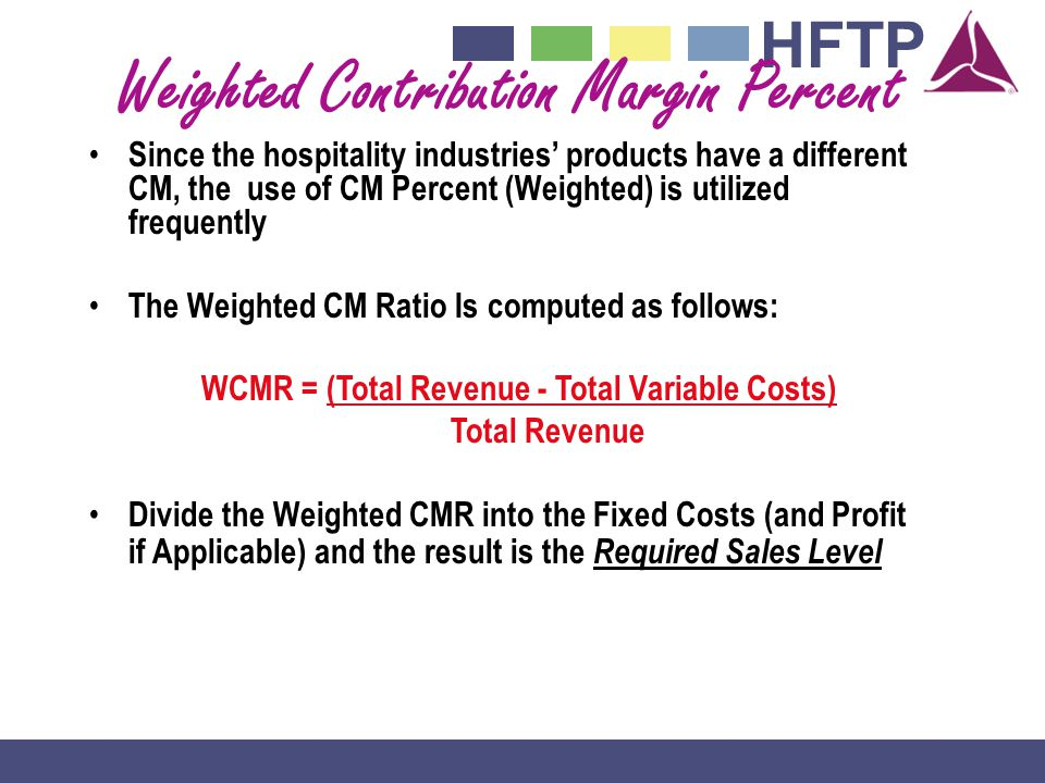 HFTP Weighted Contribution Margin Percent Since the hospitality industries products have a different CM, the use of CM Percent (Weighted) is utilized frequently The Weighted CM Ratio Is computed as follows: WCMR = (Total Revenue - Total Variable Costs) Total Revenue Divide the Weighted CMR into the Fixed Costs (and Profit if Applicable) and the result is the Required Sales Level