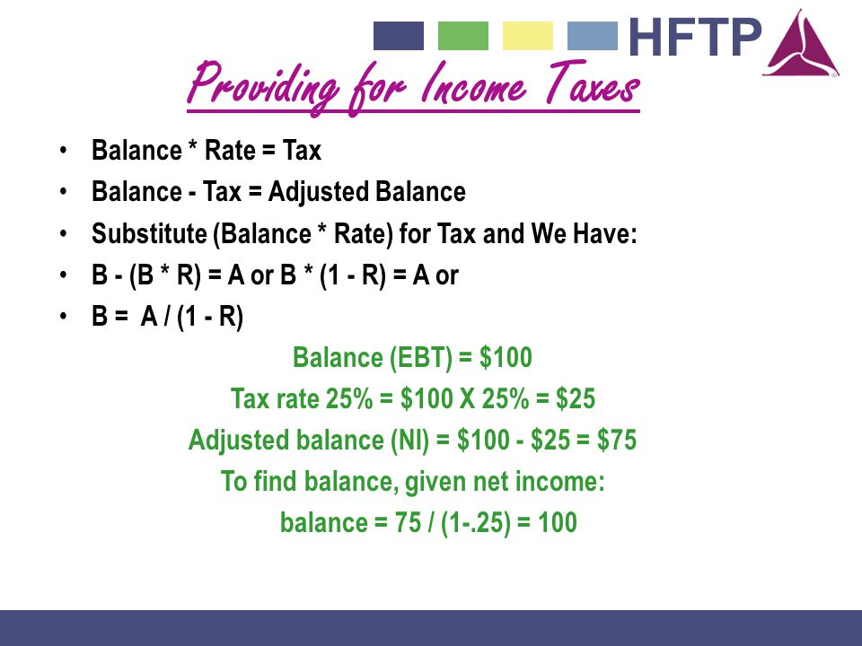 HFTP Providing for Income Taxes Balance * Rate = Tax Balance - Tax = Adjusted Balance Substitute (Balance * Rate) for Tax and We Have: B - (B * R) = A or B * (1 - R) = A or B = A / (1 - R) Balance (EBT) = $100 Tax rate 25% = $100 X 25% = $25 Adjusted balance (NI) = $100 - $25 = $75 To find balance, given net income: balance = 75 / (1-.25) = 100