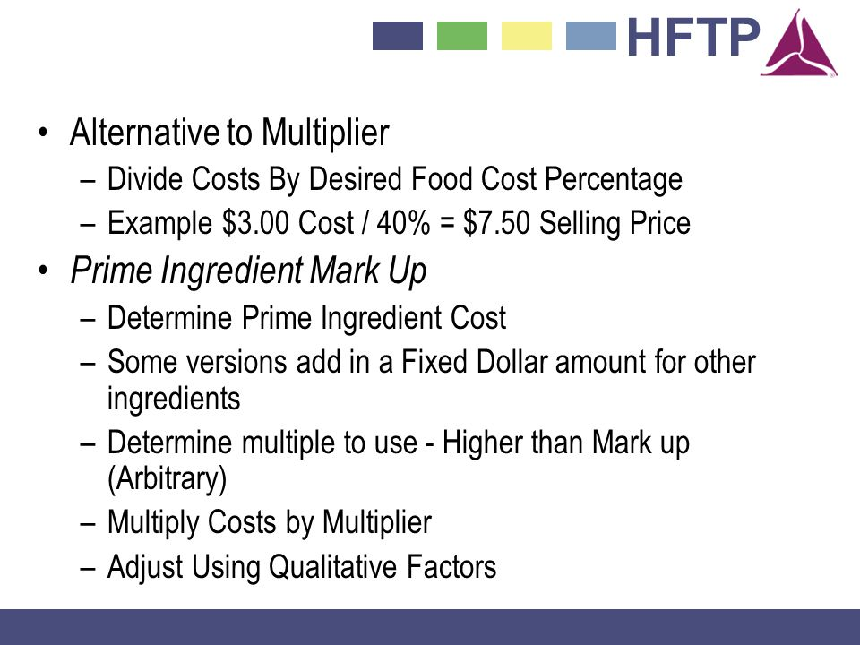 HFTP Alternative to Multiplier –Divide Costs By Desired Food Cost Percentage –Example $3.00 Cost / 40% = $7.50 Selling Price Prime Ingredient Mark Up –Determine Prime Ingredient Cost –Some versions add in a Fixed Dollar amount for other ingredients –Determine multiple to use - Higher than Mark up (Arbitrary) –Multiply Costs by Multiplier –Adjust Using Qualitative Factors