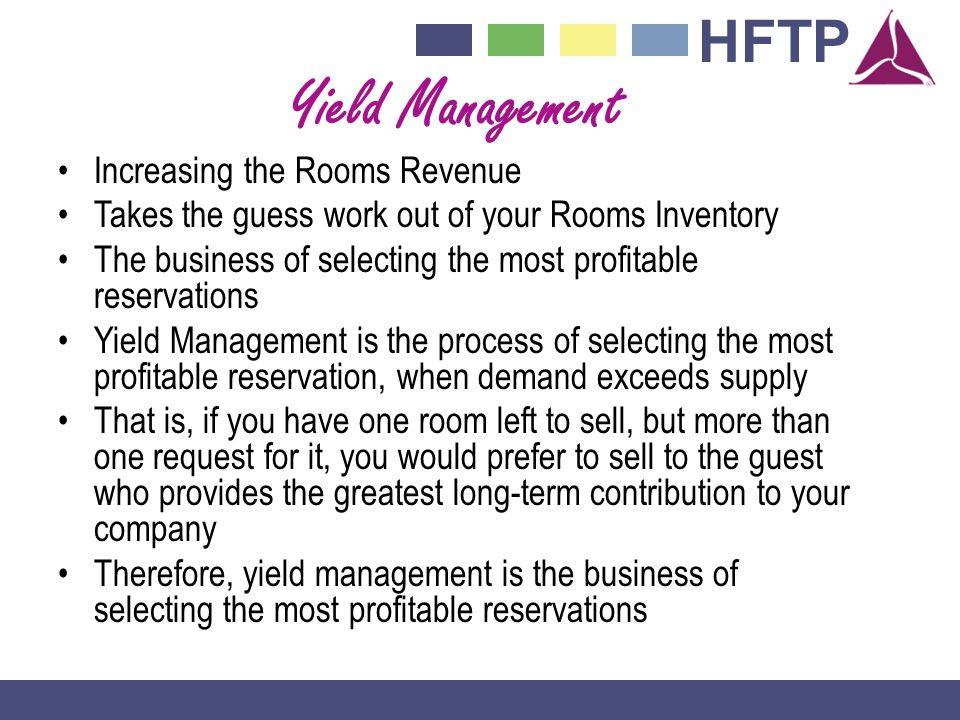 HFTP Yield Management Increasing the Rooms Revenue Takes the guess work out of your Rooms Inventory The business of selecting the most profitable reservations Yield Management is the process of selecting the most profitable reservation, when demand exceeds supply That is, if you have one room left to sell, but more than one request for it, you would prefer to sell to the guest who provides the greatest long-term contribution to your company Therefore, yield management is the business of selecting the most profitable reservations