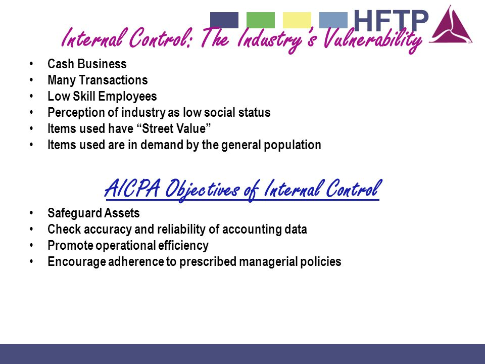 HFTP Internal Control: The Industrys Vulnerability Cash Business Many Transactions Low Skill Employees Perception of industry as low social status Items used have Street Value Items used are in demand by the general population AICPA Objectives of Internal Control Safeguard Assets Check accuracy and reliability of accounting data Promote operational efficiency Encourage adherence to prescribed managerial policies