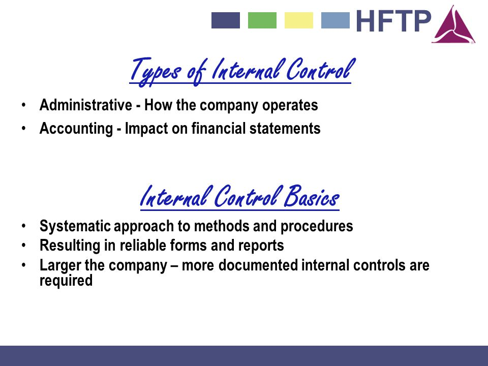 HFTP Types of Internal Control Administrative - How the company operates Accounting - Impact on financial statements Internal Control Basics Systematic approach to methods and procedures Resulting in reliable forms and reports Larger the company – more documented internal controls are required