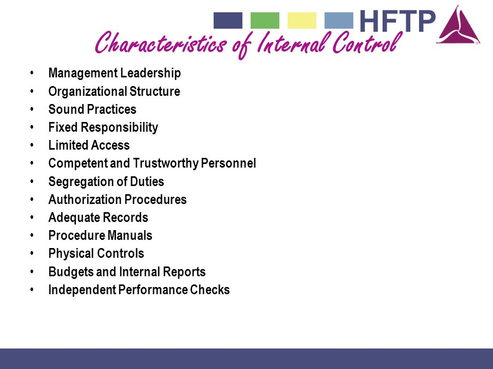 HFTP Characteristics of Internal Control Management Leadership Organizational Structure Sound Practices Fixed Responsibility Limited Access Competent and Trustworthy Personnel Segregation of Duties Authorization Procedures Adequate Records Procedure Manuals Physical Controls Budgets and Internal Reports Independent Performance Checks