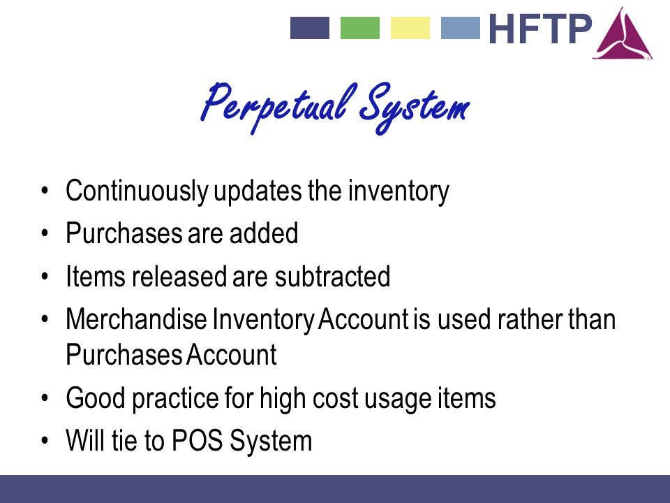 HFTP Perpetual System Continuously updates the inventory Purchases are added Items released are subtracted Merchandise Inventory Account is used rather than Purchases Account Good practice for high cost usage items Will tie to POS System