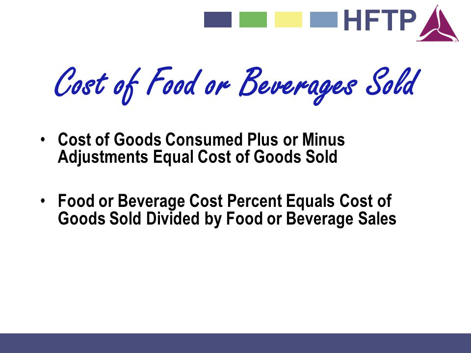 HFTP Cost of Food or Beverages Sold Cost of Goods Consumed Plus or Minus Adjustments Equal Cost of Goods Sold Food or Beverage Cost Percent Equals Cost of Goods Sold Divided by Food or Beverage Sales