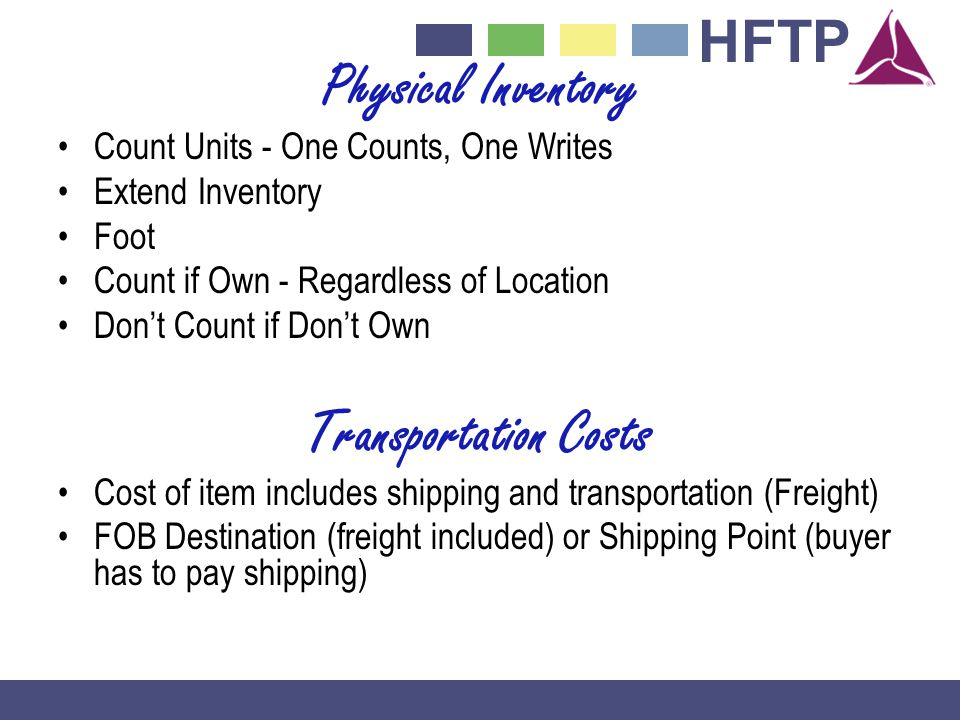 HFTP Physical Inventory Count Units - One Counts, One Writes Extend Inventory Foot Count if Own - Regardless of Location Dont Count if Dont Own Transportation Costs Cost of item includes shipping and transportation (Freight) FOB Destination (freight included) or Shipping Point (buyer has to pay shipping)