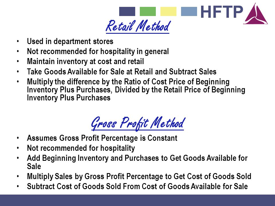 HFTP Retail Method Used in department stores Not recommended for hospitality in general Maintain inventory at cost and retail Take Goods Available for Sale at Retail and Subtract Sales Multiply the difference by the Ratio of Cost Price of Beginning Inventory Plus Purchases, Divided by the Retail Price of Beginning Inventory Plus Purchases Gross Profit Method Assumes Gross Profit Percentage is Constant Not recommended for hospitality Add Beginning Inventory and Purchases to Get Goods Available for Sale Multiply Sales by Gross Profit Percentage to Get Cost of Goods Sold Subtract Cost of Goods Sold From Cost of Goods Available for Sale