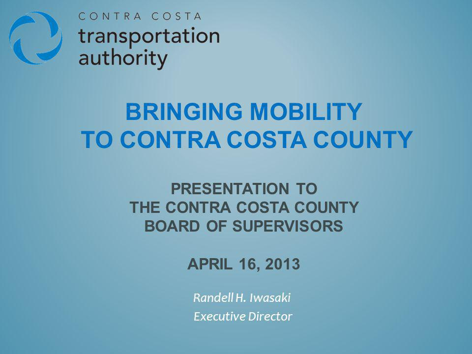 BRINGING MOBILITY TO CONTRA COSTA COUNTY PRESENTATION TO THE CONTRA COSTA COUNTY BOARD OF SUPERVISORS APRIL 16, 2013 Randell H.