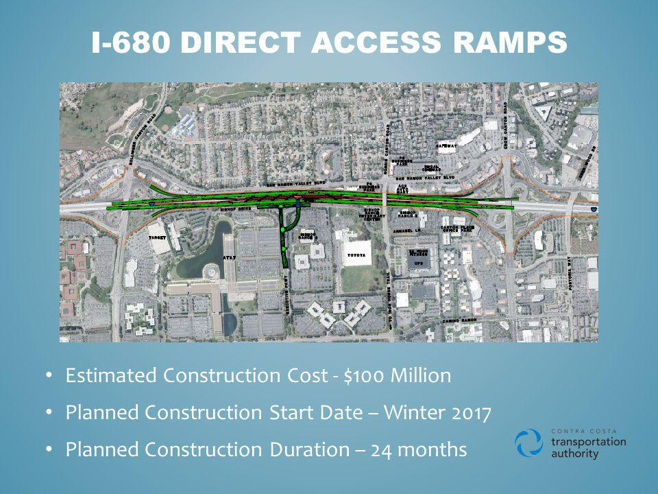 I-680 DIRECT ACCESS RAMPS Estimated Construction Cost - $100 Million Planned Construction Start Date – Winter 2017 Planned Construction Duration – 24 months
