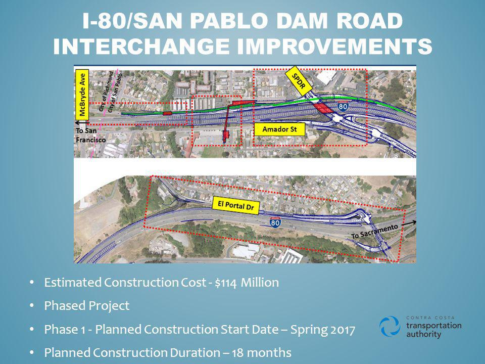 I-80/SAN PABLO DAM ROAD INTERCHANGE IMPROVEMENTS Estimated Construction Cost - $114 Million Phased Project Phase 1 - Planned Construction Start Date – Spring 2017 Planned Construction Duration – 18 months