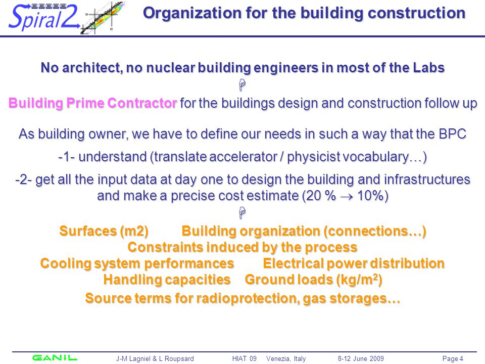 Page 4 J-M Lagniel & L Roupsard HIAT 09 Venezia, Italy 8-12 June 2009 Organization for the building construction No architect, no nuclear building engineers in most of the Labs Building Prime Contractor for the buildings design and construction follow up As building owner, we have to define our needs in such a way that the BPC -1- understand (translate accelerator / physicist vocabulary…) -2- get all the input data at day one to design the building and infrastructures and make a precise cost estimate (20 % 10%) Surfaces (m2) Building organization (connections…) Constraints induced by the process Cooling system performances Electrical power distribution Handling capacities Ground loads (kg/m 2 ) Source terms for radioprotection, gas storages…