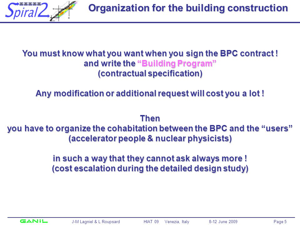 Page 6 J-M Lagniel & L Roupsard HIAT 09 Venezia, Italy 8-12 June 2009 BUDGET & REQUIREMENT SPECIFICATIONS SPIRAL 2 Management Team SAC + TAC Building owner Spec = Building program Organization – Role of the prime contractor DESIGN & CONSTRUCTION FOLLOW-UP ACC Team RIB Prod Team (Labs) for the process Building Prime Contractor for the building and conventional facilities CONSTRUCTION & INSTALLATION Labs Industry CONSTRUCTION & INSTALLATION Labs Industry