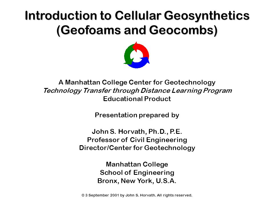 Introduction to Cellular Geosynthetics (Geofoams and Geocombs) A Manhattan College Center for Geotechnology Technology Transfer through Distance Learning Program Educational Product Presentation prepared by John S.