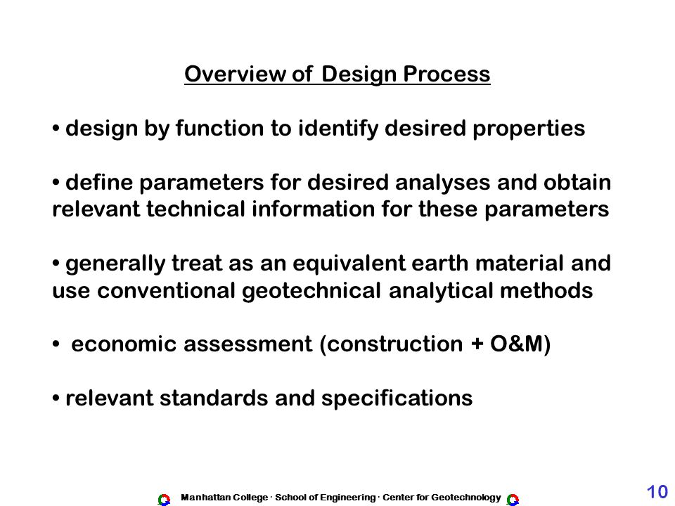 Manhattan College · School of Engineering · Center for Geotechnology Overview of Design Process design by function to identify desired properties define parameters for desired analyses and obtain relevant technical information for these parameters generally treat as an equivalent earth material and use conventional geotechnical analytical methods economic assessment (construction + O&M) relevant standards and specifications 10